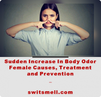 Sudden Increase In Body Odor Female Causes, Treatment and